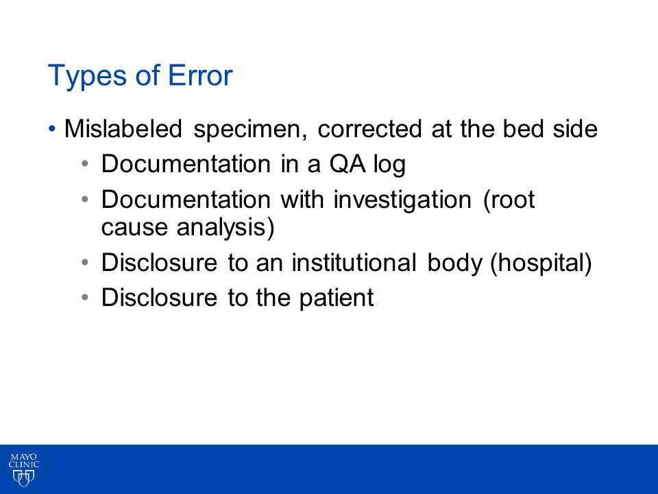 Types of Error Mislabeled specimen, corrected at the bed side Documentation in a QA log Documentation with investigation (root cause analysis) Disclosure to an institutional body (hospital) Disclosure to the patient