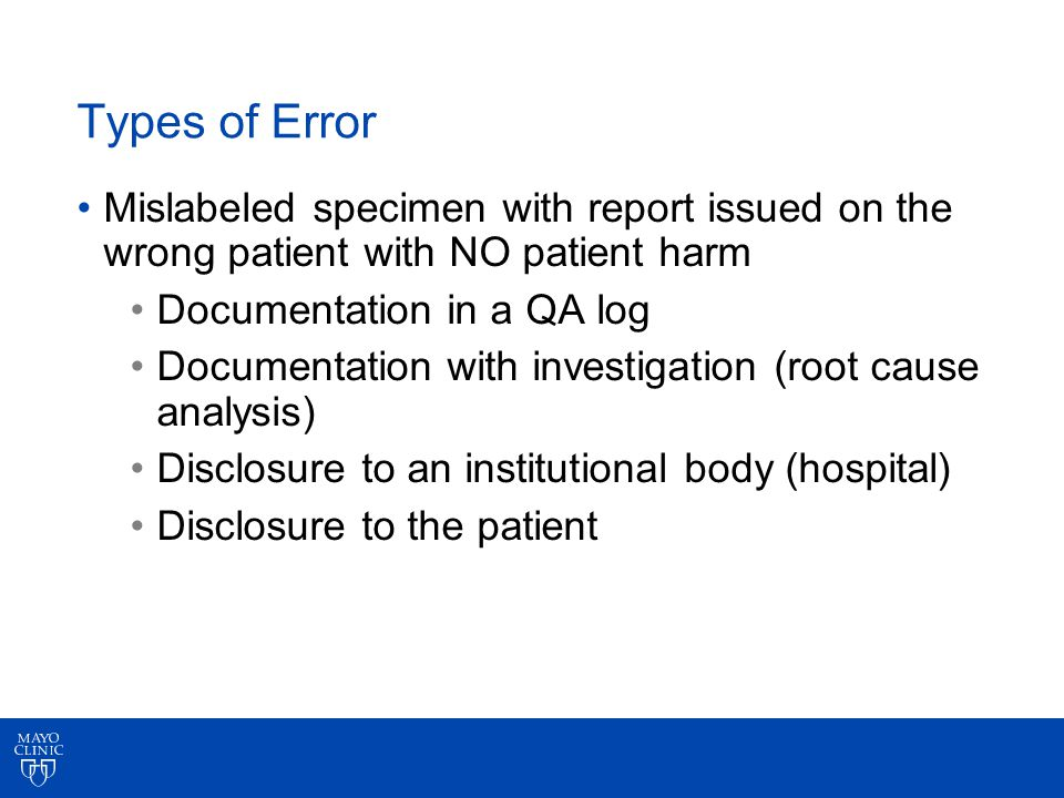 Types of Error Mislabeled specimen with report issued on the wrong patient with NO patient harm Documentation in a QA log Documentation with investigation (root cause analysis) Disclosure to an institutional body (hospital) Disclosure to the patient