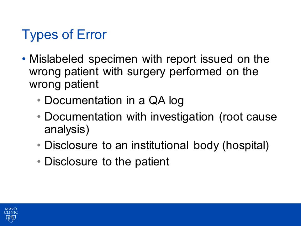 Types of Error Mislabeled specimen with report issued on the wrong patient with surgery performed on the wrong patient Documentation in a QA log Documentation with investigation (root cause analysis) Disclosure to an institutional body (hospital) Disclosure to the patient