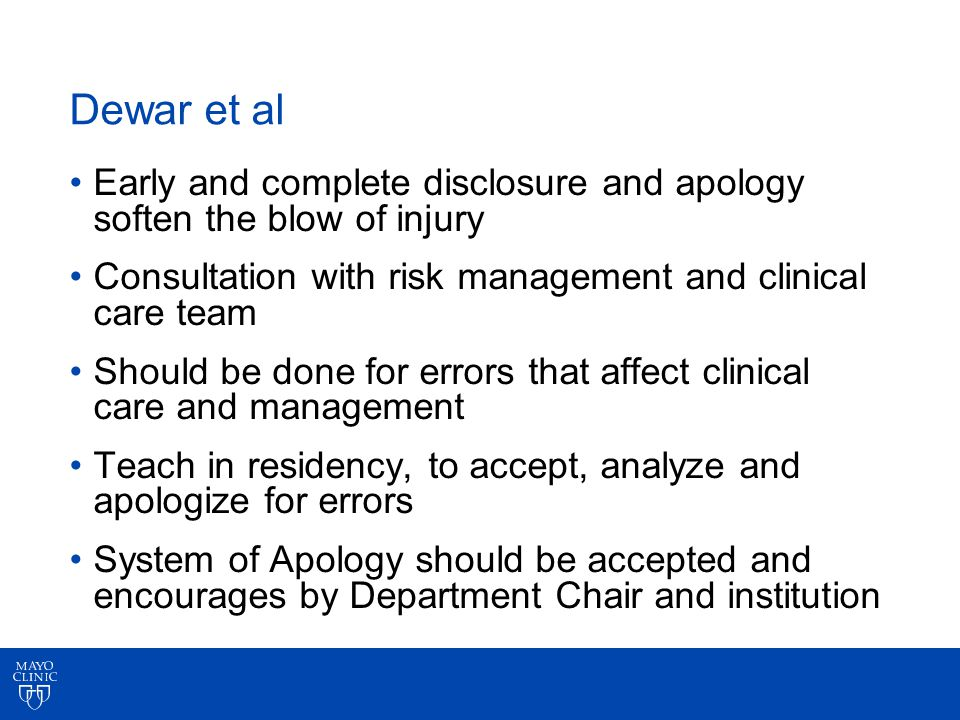 Dewar et al Early and complete disclosure and apology soften the blow of injury Consultation with risk management and clinical care team Should be done for errors that affect clinical care and management Teach in residency, to accept, analyze and apologize for errors System of Apology should be accepted and encourages by Department Chair and institution