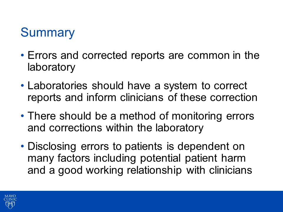 Summary Errors and corrected reports are common in the laboratory Laboratories should have a system to correct reports and inform clinicians of these correction There should be a method of monitoring errors and corrections within the laboratory Disclosing errors to patients is dependent on many factors including potential patient harm and a good working relationship with clinicians