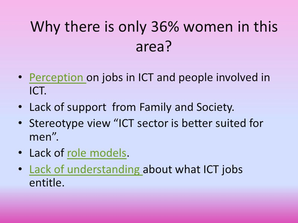Why there is only 36% women in this area. Perception on jobs in ICT and people involved in ICT.