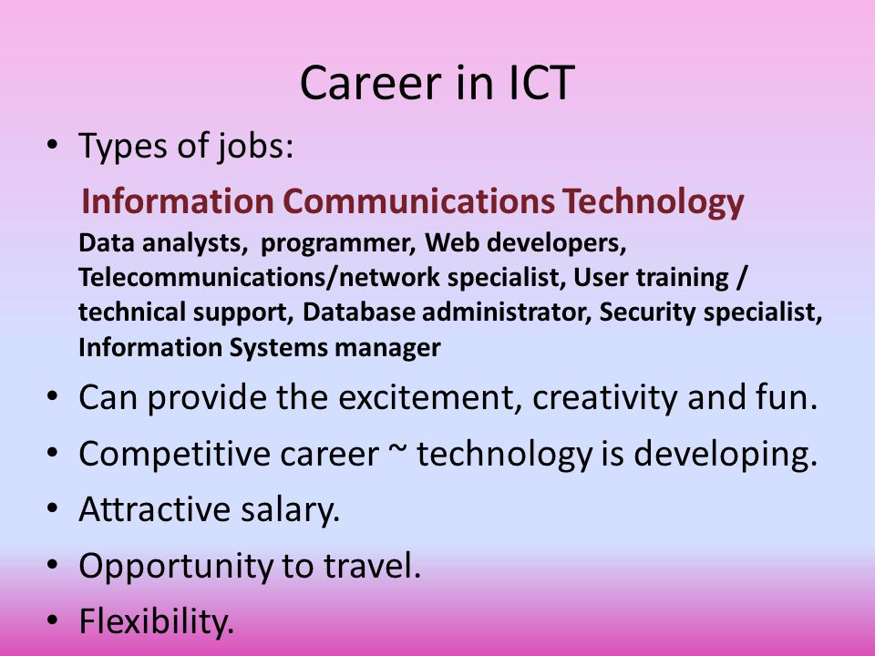 Career in ICT Types of jobs: Information Communications Technology Data analysts, programmer, Web developers, Telecommunications/network specialist, User training / technical support, Database administrator, Security specialist, Information Systems manager Can provide the excitement, creativity and fun.