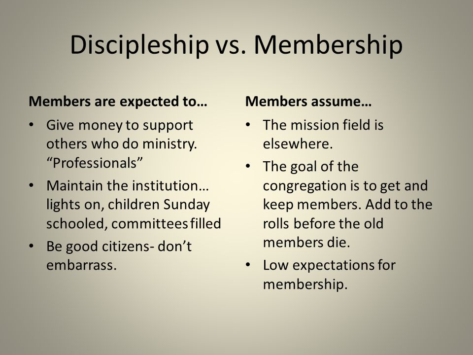 """Discipleship vs. Membership Members are expected to… Give money to support others who do ministry. """"Professionals"""" Maintain the institution… lights on"""
