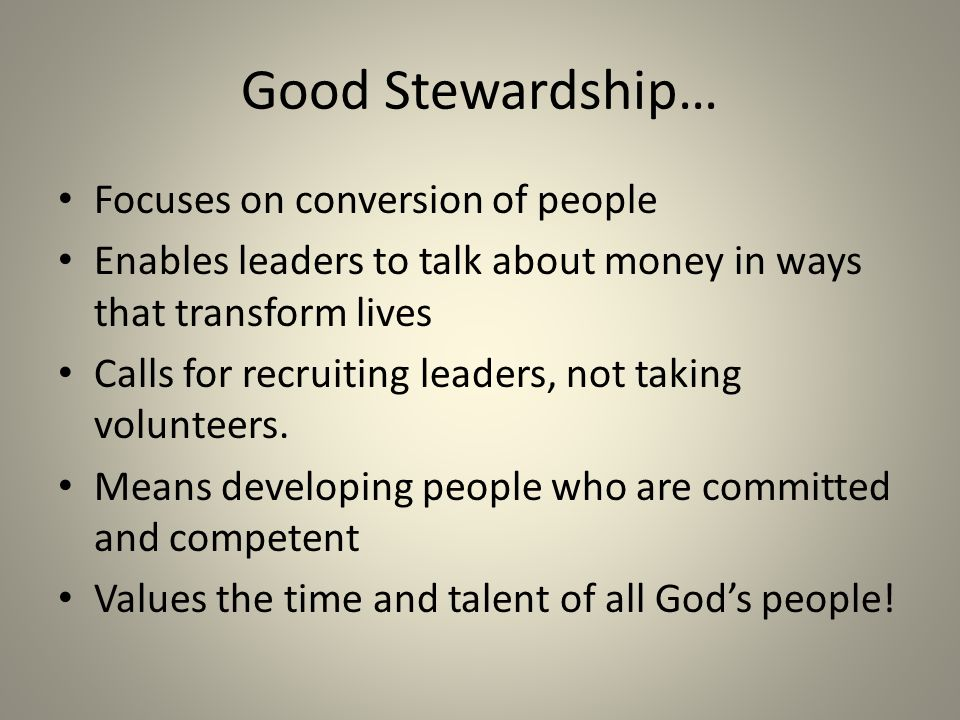 Good Stewardship… Focuses on conversion of people Enables leaders to talk about money in ways that transform lives Calls for recruiting leaders, not t