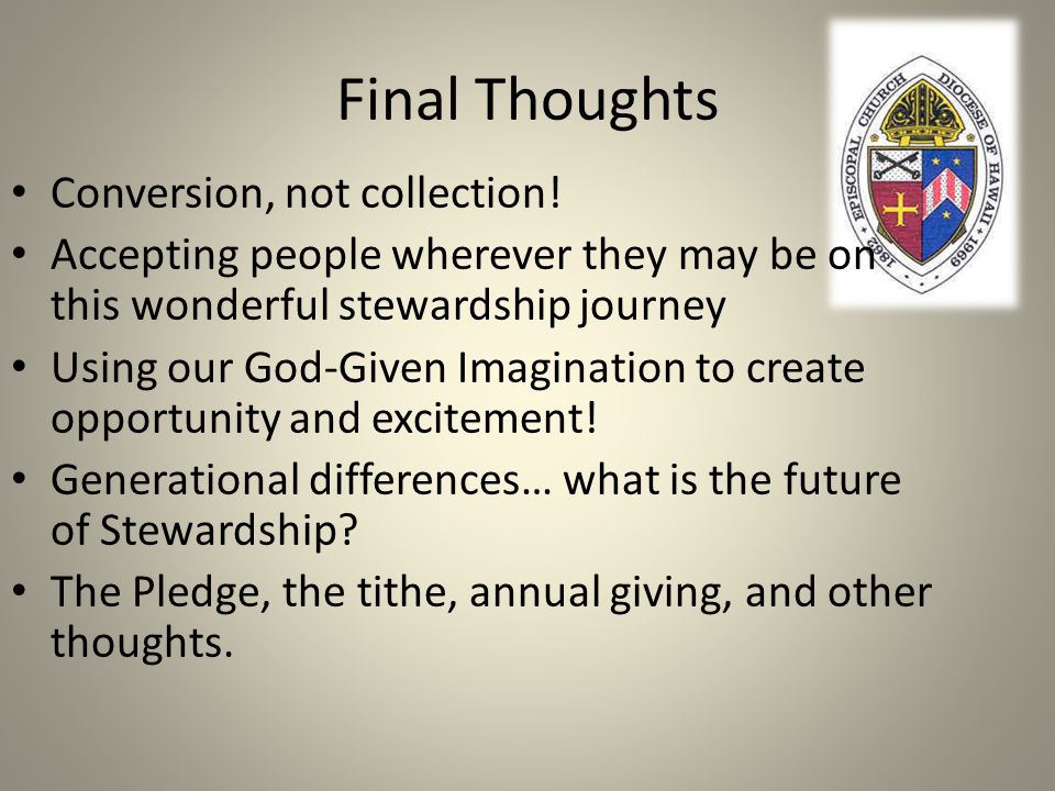 Final Thoughts Conversion, not collection! Accepting people wherever they may be on this wonderful stewardship journey Using our God-Given Imagination