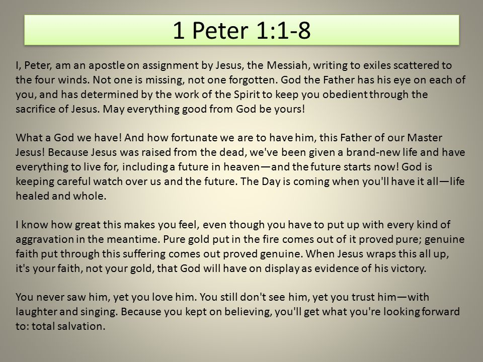 1 Peter 1:1-8 I, Peter, am an apostle on assignment by Jesus, the Messiah, writing to exiles scattered to the four winds. Not one is missing, not one
