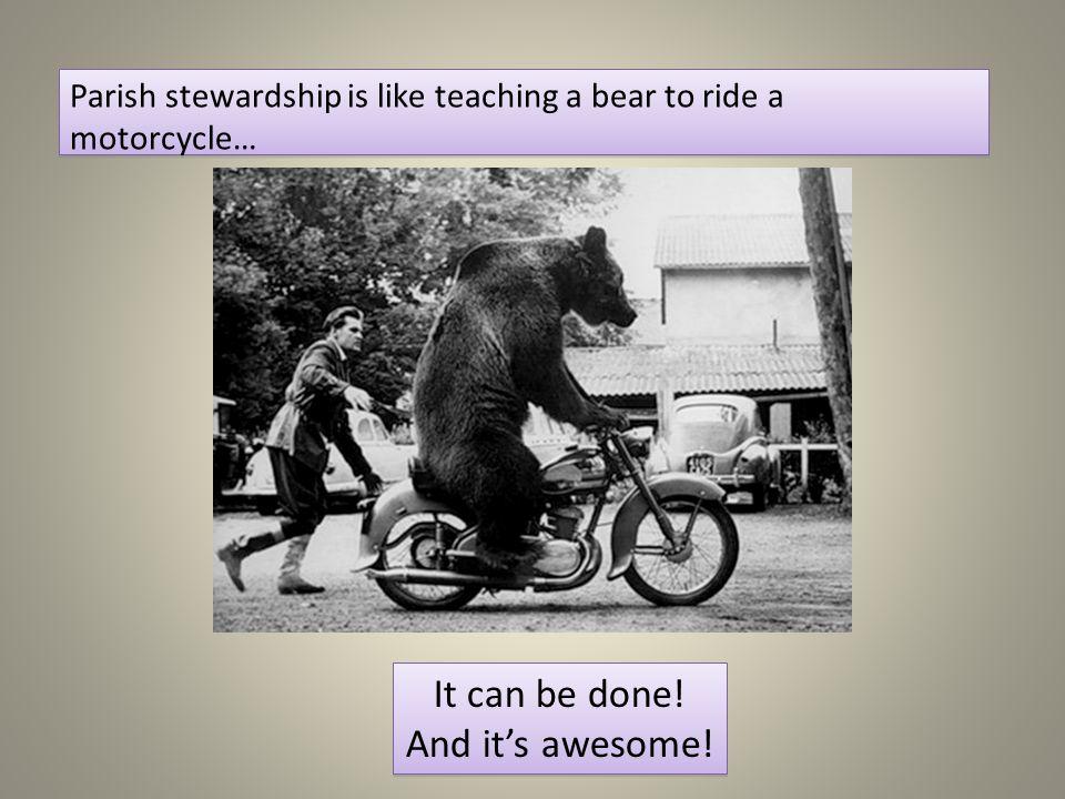 Parish stewardship is like teaching a bear to ride a motorcycle… Parish stewardship is like teaching a bear to ride a motorcycle… It can be done! And