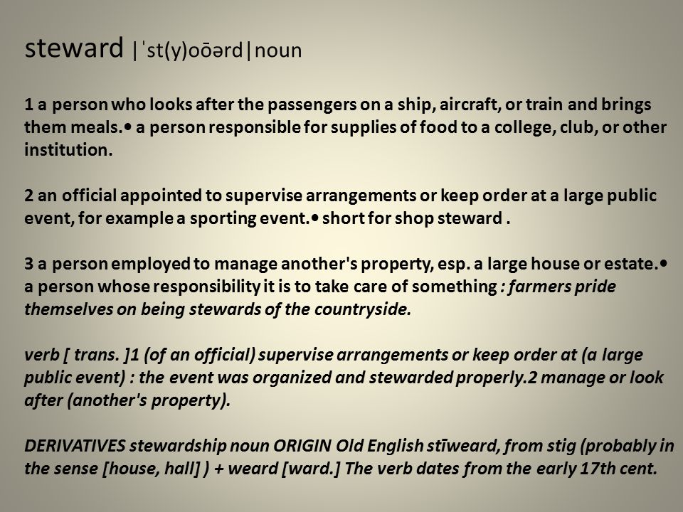 steward  ˈst(y)oōərd noun 1 a person who looks after the passengers on a ship, aircraft, or train and brings them meals. a person responsible for supp