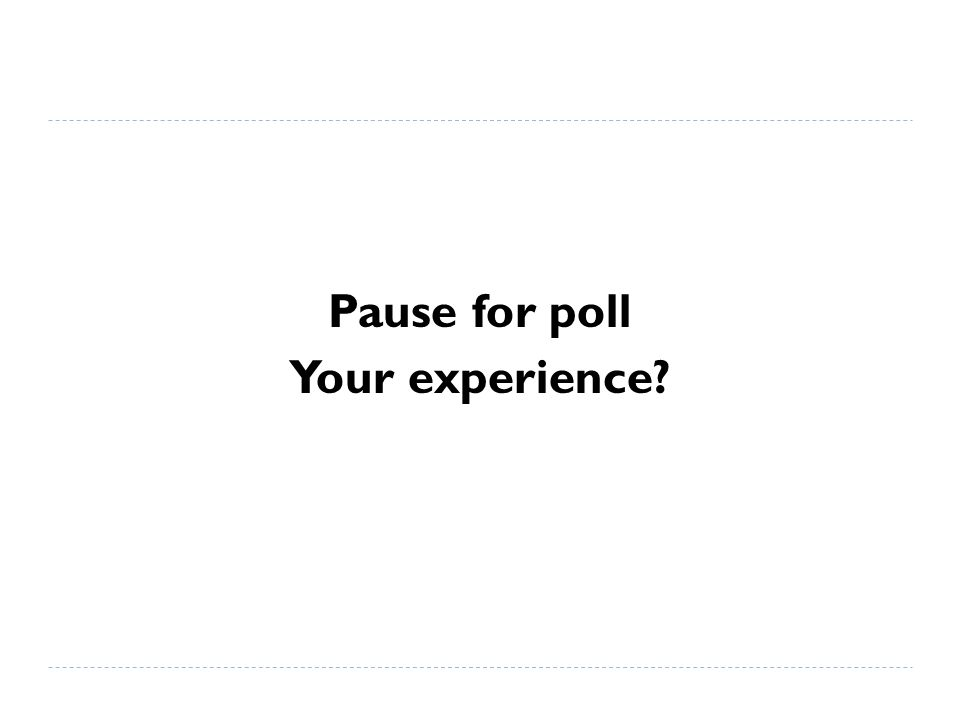 Pause for poll Your experience?