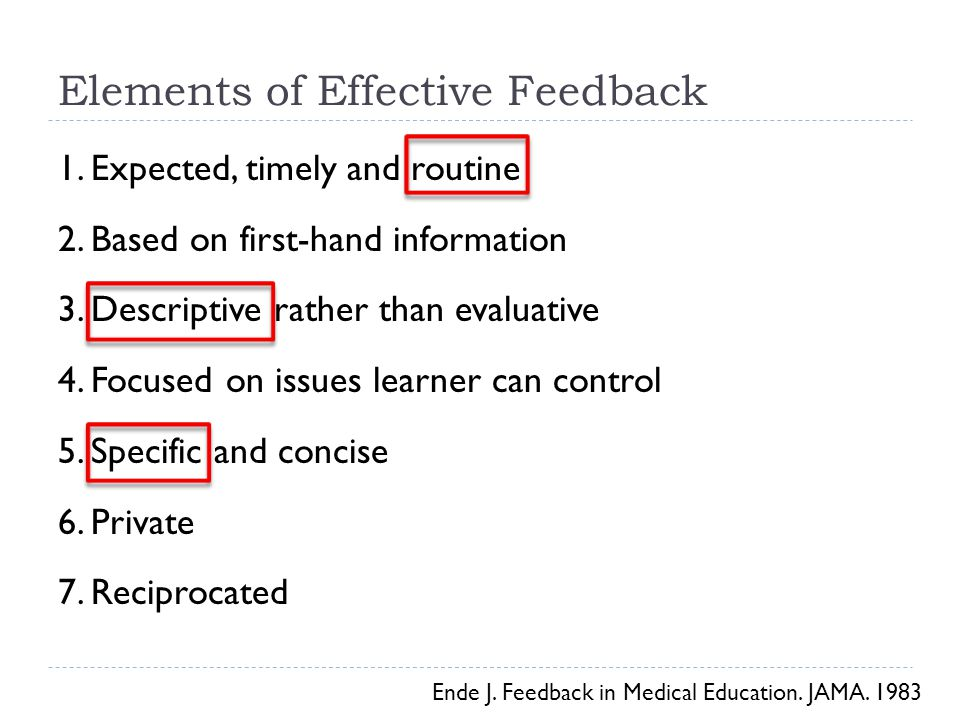 Elements of Effective Feedback 1. Expected, timely and routine 2. Based on first-hand information 3. Descriptive rather than evaluative 4. Focused on