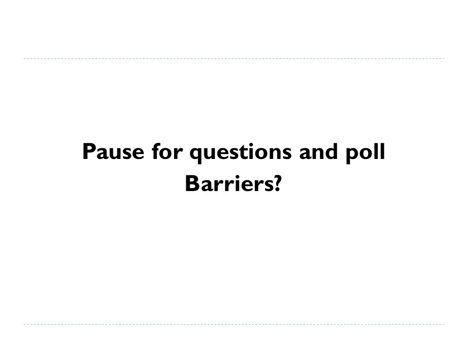 Pause for questions and poll Barriers?