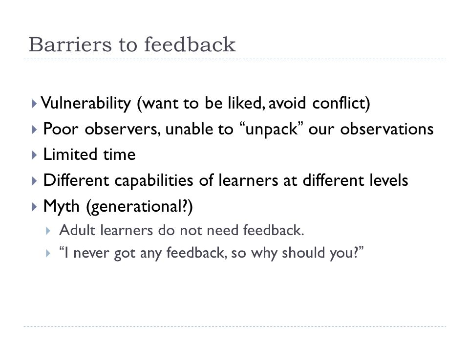 "Barriers to feedback  Vulnerability (want to be liked, avoid conflict)  Poor observers, unable to ""unpack"" our observations  Limited time  Differe"