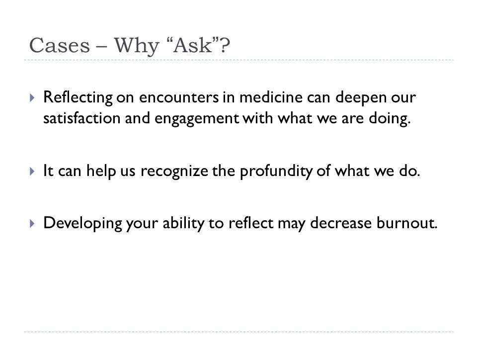 "Cases – Why ""Ask""?  Reflecting on encounters in medicine can deepen our satisfaction and engagement with what we are doing.  It can help us recogniz"