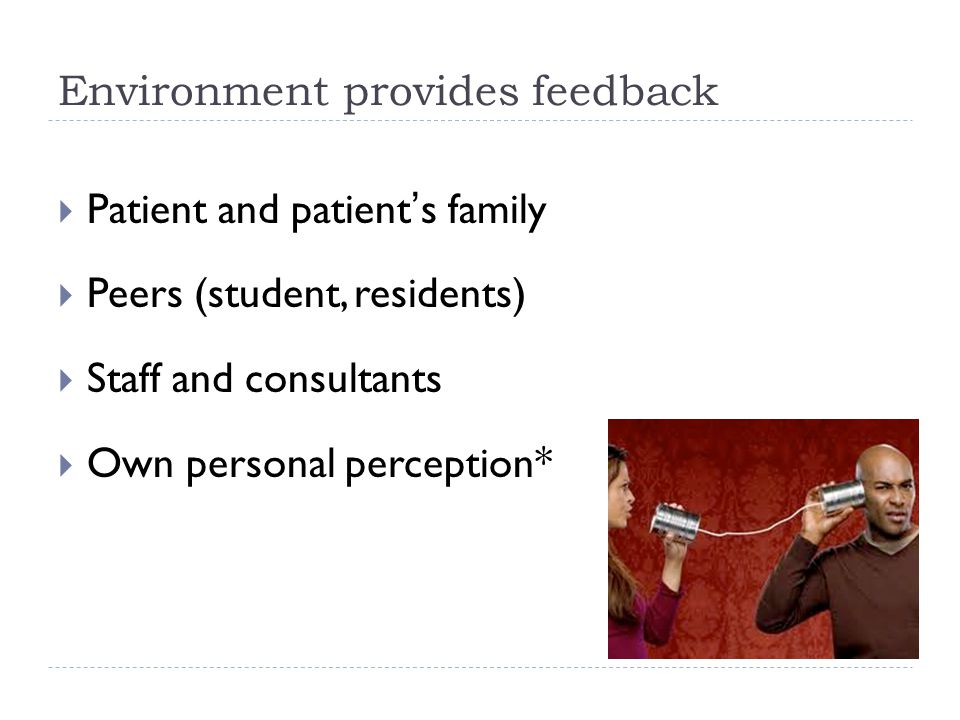 Environment provides feedback  Patient and patient's family  Peers (student, residents)  Staff and consultants  Own personal perception*