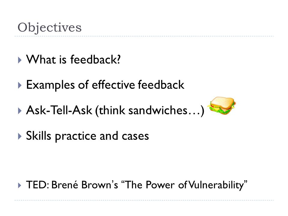 "Objectives  What is feedback?  Examples of effective feedback  Ask-Tell-Ask (think sandwiches…)  Skills practice and cases  TED: Brené Brown's ""T"
