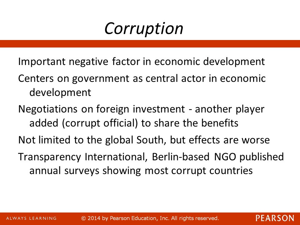 Corruption Important negative factor in economic development Centers on government as central actor in economic development Negotiations on foreign investment - another player added (corrupt official) to share the benefits Not limited to the global South, but effects are worse Transparency International, Berlin-based NGO published annual surveys showing most corrupt countries