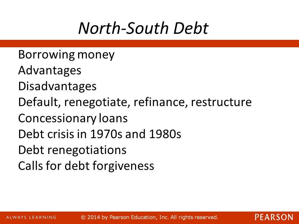 North-South Debt Borrowing money Advantages Disadvantages Default, renegotiate, refinance, restructure Concessionary loans Debt crisis in 1970s and 1980s Debt renegotiations Calls for debt forgiveness