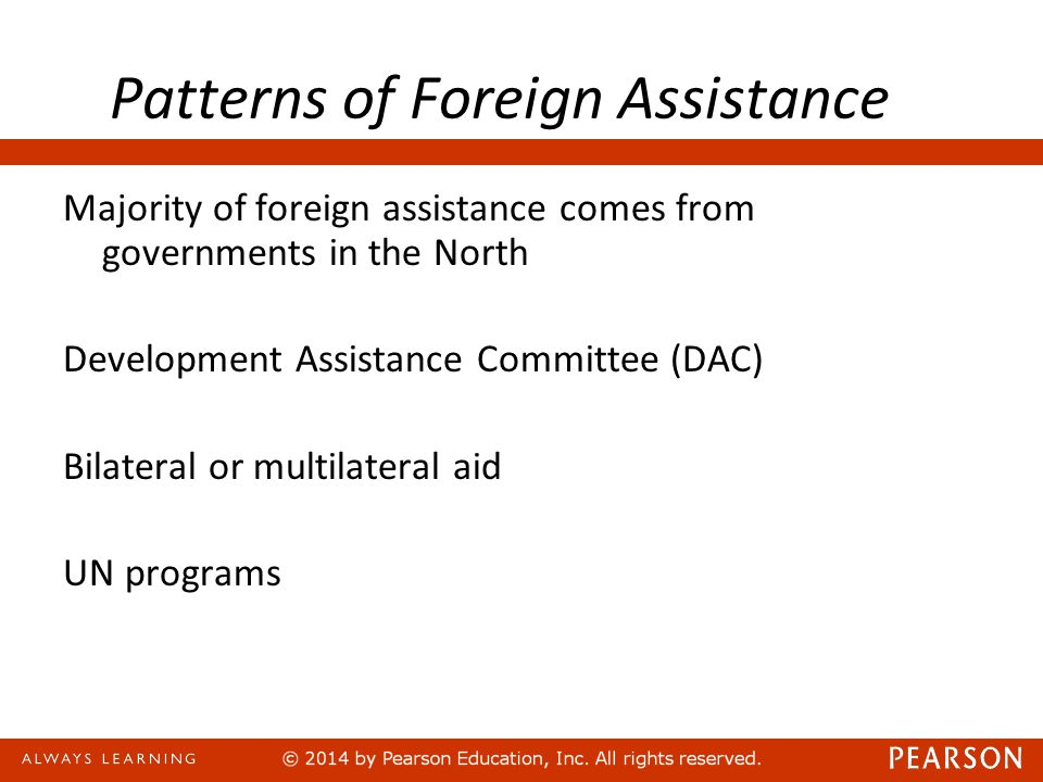 Patterns of Foreign Assistance Majority of foreign assistance comes from governments in the North Development Assistance Committee (DAC) Bilateral or multilateral aid UN programs