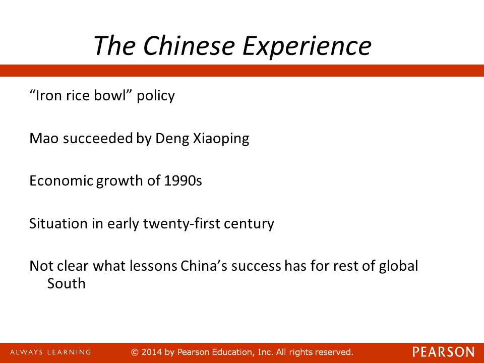 The Chinese Experience Iron rice bowl policy Mao succeeded by Deng Xiaoping Economic growth of 1990s Situation in early twenty-first century Not clear what lessons China's success has for rest of global South