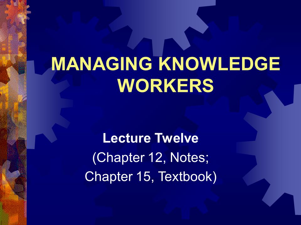 MANAGING KNOWLEDGE WORKERS Lecture Twelve (Chapter 12, Notes; Chapter 15, Textbook)