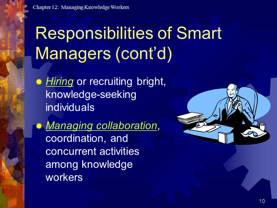 Chapter 12: Managing Knowledge Workers 10  Hiring or recruiting bright, knowledge-seeking individuals  Managing collaboration, coordination, and concurrent activities among knowledge workers Responsibilities of Smart Managers (cont'd)