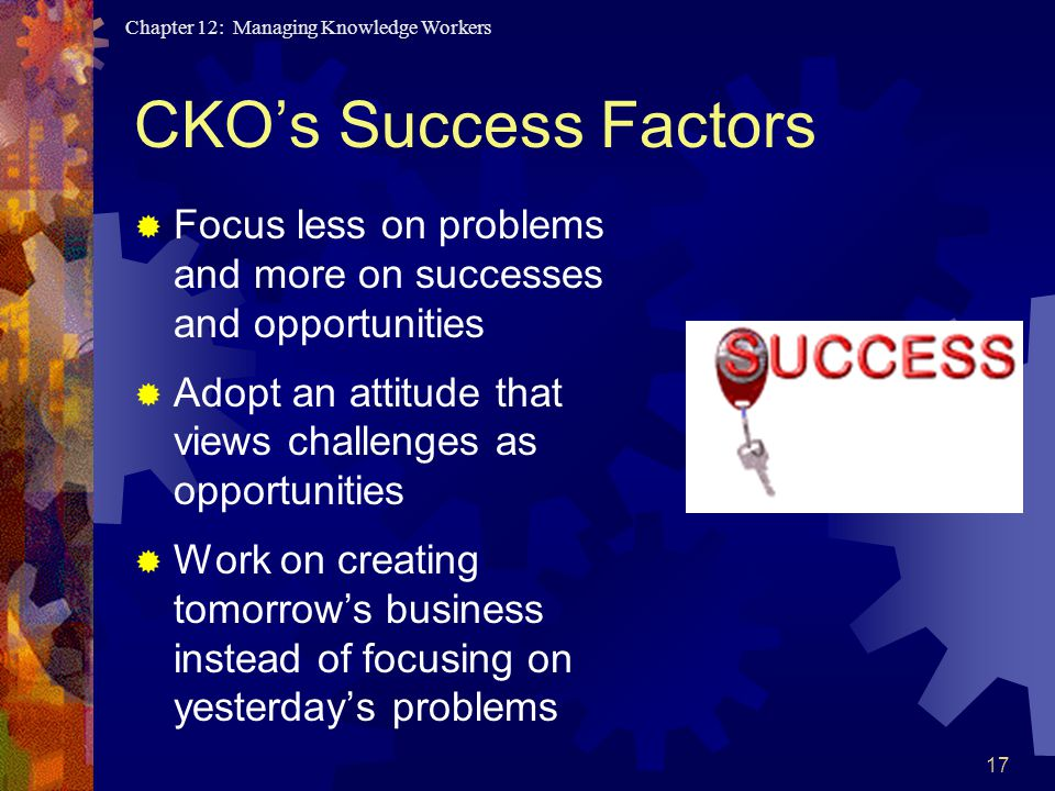 Chapter 12: Managing Knowledge Workers 17 CKO's Success Factors  Focus less on problems and more on successes and opportunities  Adopt an attitude that views challenges as opportunities  Work on creating tomorrow's business instead of focusing on yesterday's problems