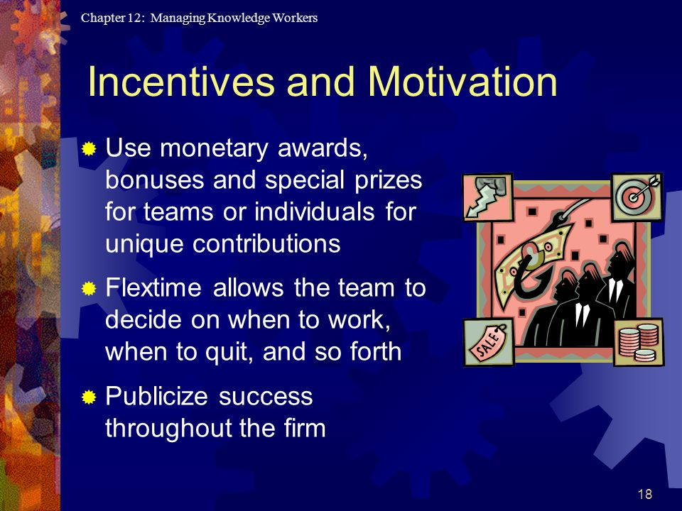 Chapter 12: Managing Knowledge Workers 18 Incentives and Motivation  Use monetary awards, bonuses and special prizes for teams or individuals for unique contributions  Flextime allows the team to decide on when to work, when to quit, and so forth  Publicize success throughout the firm
