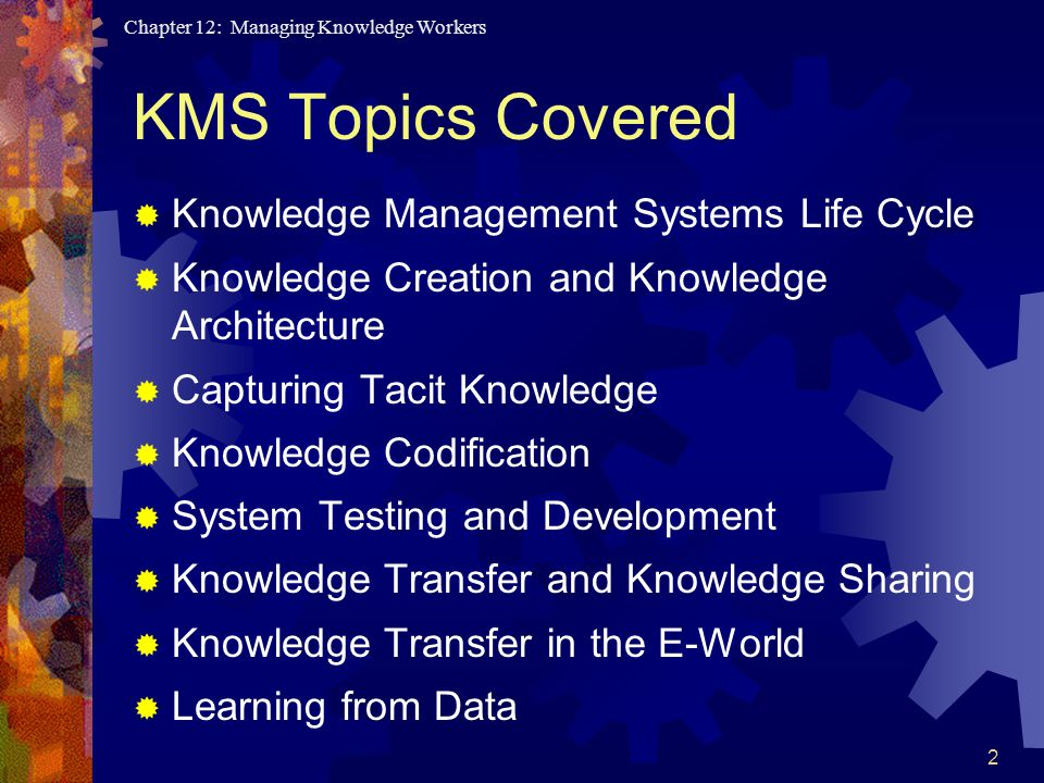 Chapter 12: Managing Knowledge Workers 2 KMS Topics Covered  Knowledge Management Systems Life Cycle  Knowledge Creation and Knowledge Architecture  Capturing Tacit Knowledge  Knowledge Codification  System Testing and Development  Knowledge Transfer and Knowledge Sharing  Knowledge Transfer in the E-World  Learning from Data