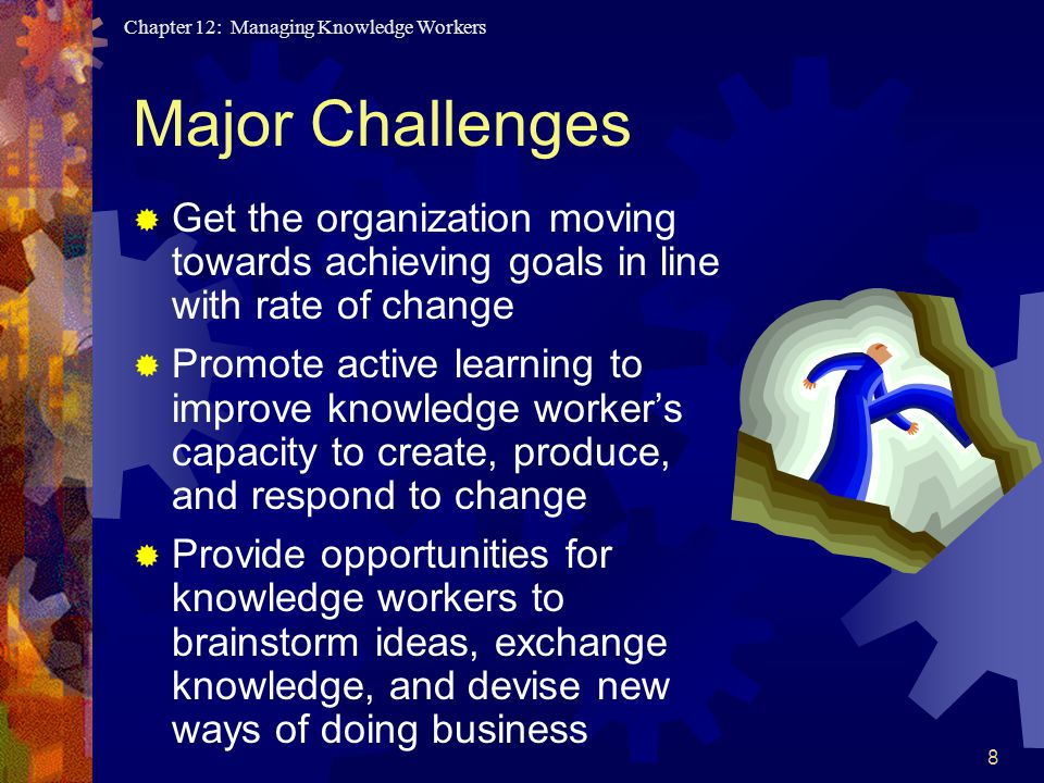 Chapter 12: Managing Knowledge Workers 8 Major Challenges  Get the organization moving towards achieving goals in line with rate of change  Promote active learning to improve knowledge worker's capacity to create, produce, and respond to change  Provide opportunities for knowledge workers to brainstorm ideas, exchange knowledge, and devise new ways of doing business