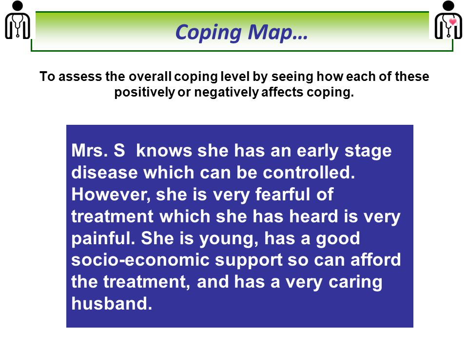 To assess the overall coping level by seeing how each of these positively or negatively affects coping. Mrs. S knows she has an early stage disease wh