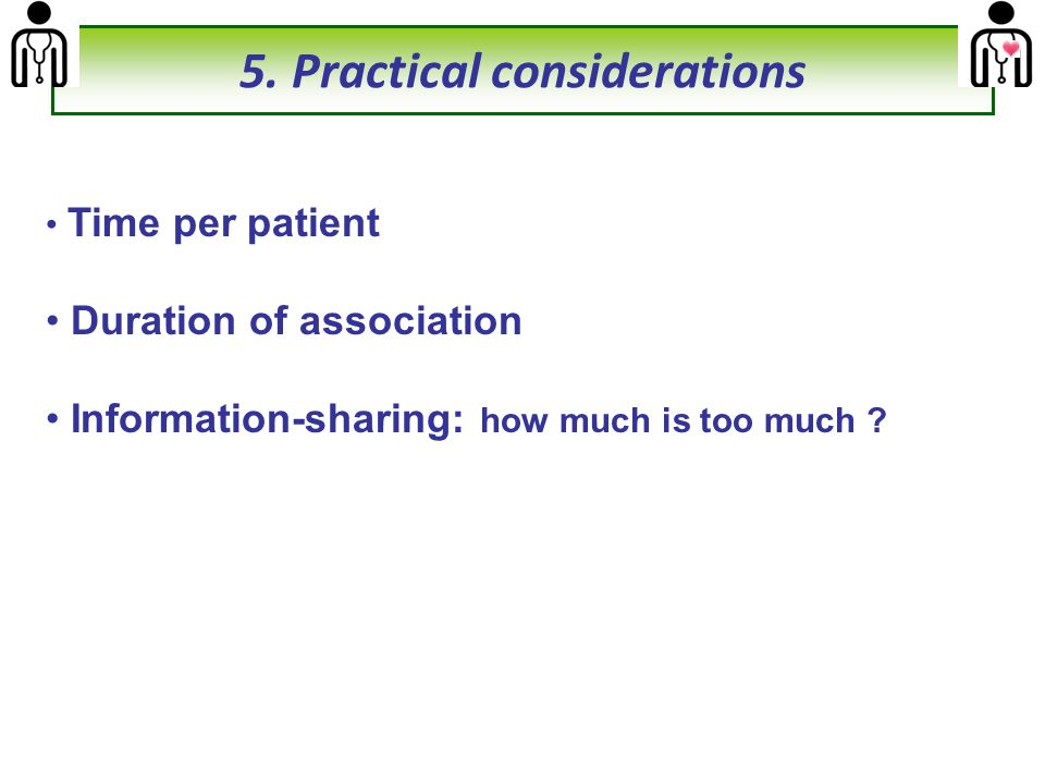 Time per patient Duration of association Information-sharing: how much is too much ? 5. Practical considerations