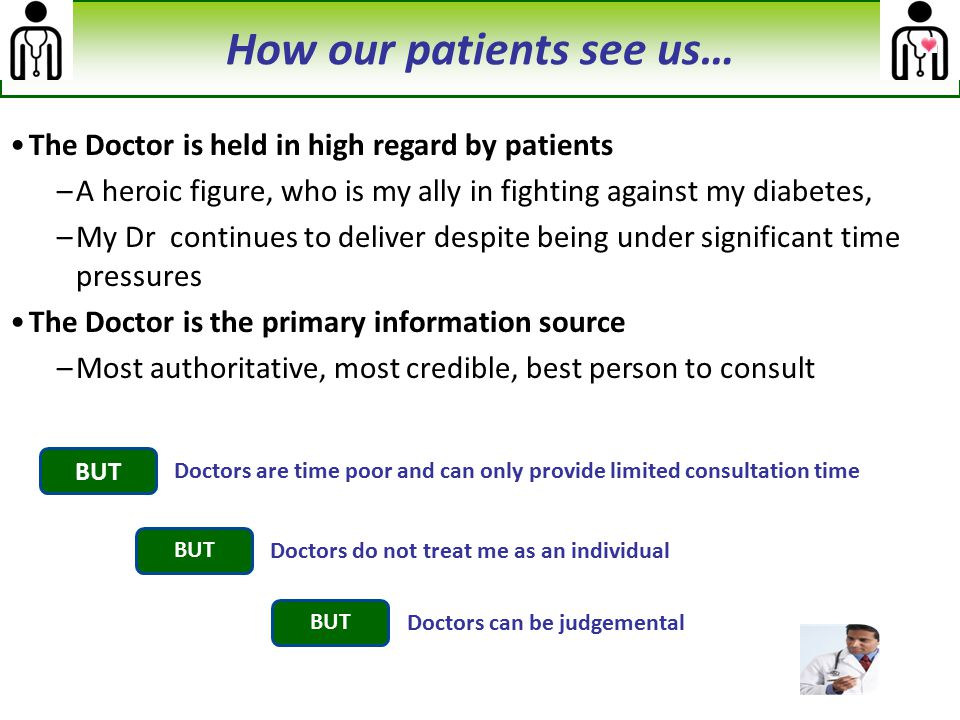 How our patients see us… The Doctor is held in high regard by patients –A heroic figure, who is my ally in fighting against my diabetes, –My Dr contin