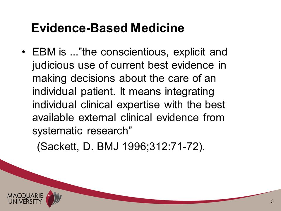 3 Evidence-Based Medicine EBM is... the conscientious, explicit and judicious use of current best evidence in making decisions about the care of an individual patient.