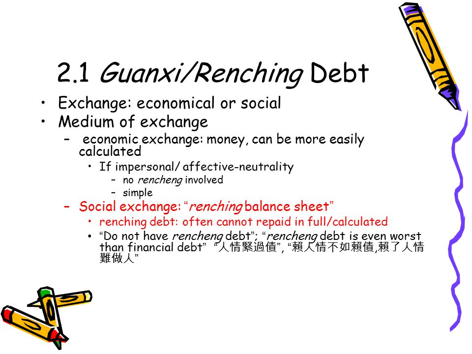 2.1 Guanxi/Renching Debt Exchange: economical or social Medium of exchange – economic exchange: money, can be more easily calculated If impersonal/ affective-neutrality –no rencheng involved –simple –Social exchange: renching balance sheet renching debt: often cannot repaid in full/calculated Do not have rencheng debt ; rencheng debt is even worst than financial debt 人情緊過債 , 賴人情不如賴債, 賴了人情 難做人