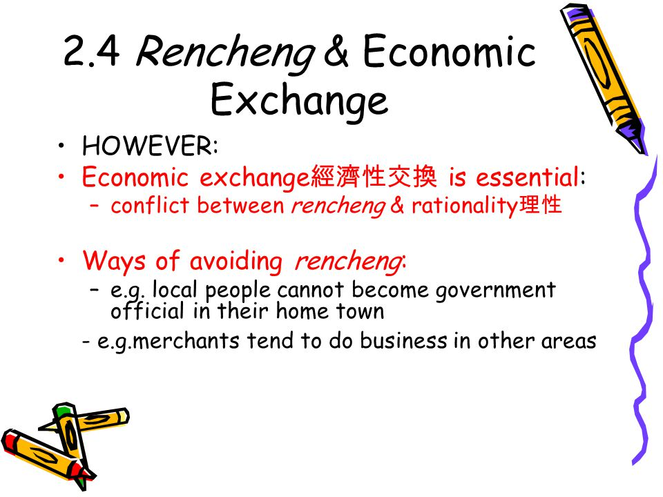 2.4 Rencheng & Economic Exchange HOWEVER: Economic exchange 經濟性交換 is essential: –conflict between rencheng & rationality 理性 Ways of avoiding rencheng: –e.g.