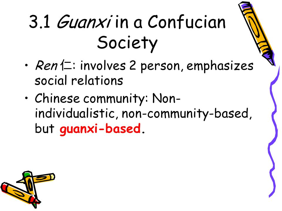 3.1 Guanxi in a Confucian Society Ren 仁 : involves 2 person, emphasizes social relations Chinese community: Non- individualistic, non-community-based, but guanxi-based.