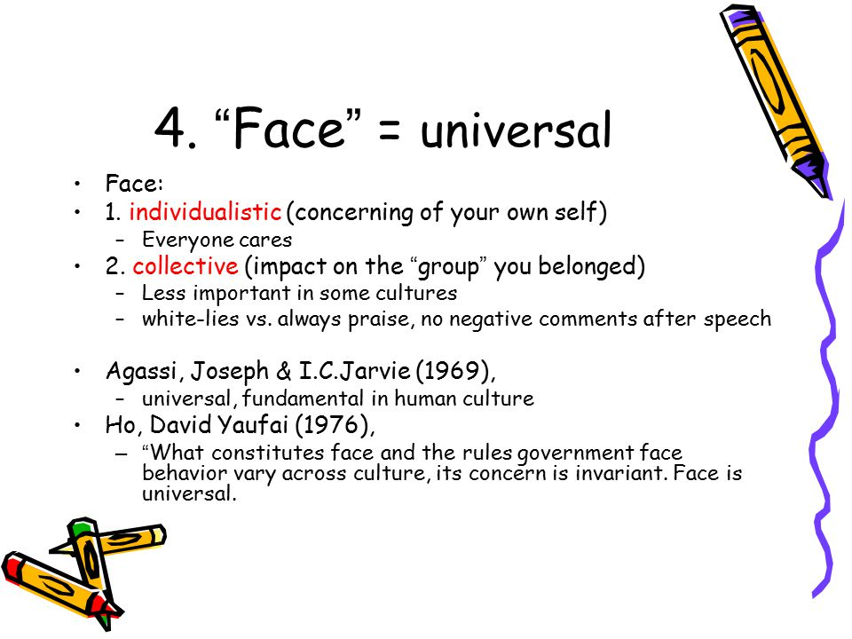 4. Face = universal Face: 1. individualistic (concerning of your own self) –Everyone cares 2.
