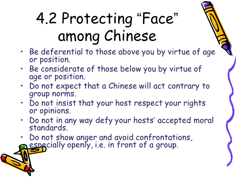 4.2 Protecting Face among Chinese Be deferential to those above you by virtue of age or position.