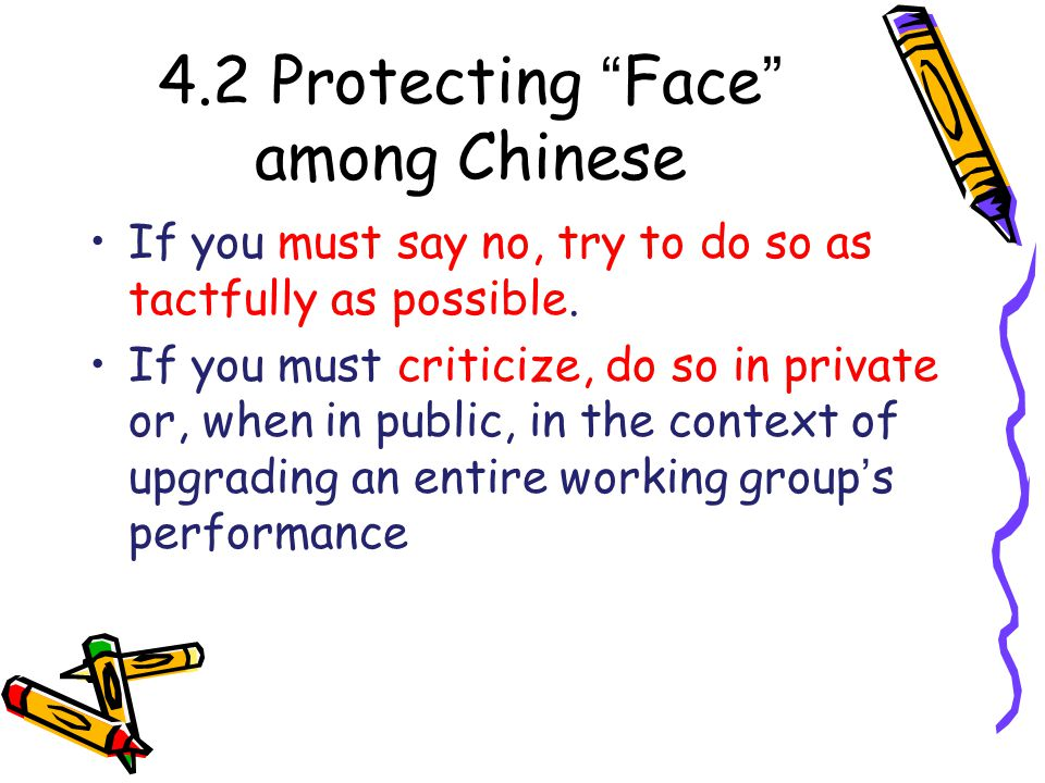 4.2 Protecting Face among Chinese If you must say no, try to do so as tactfully as possible.