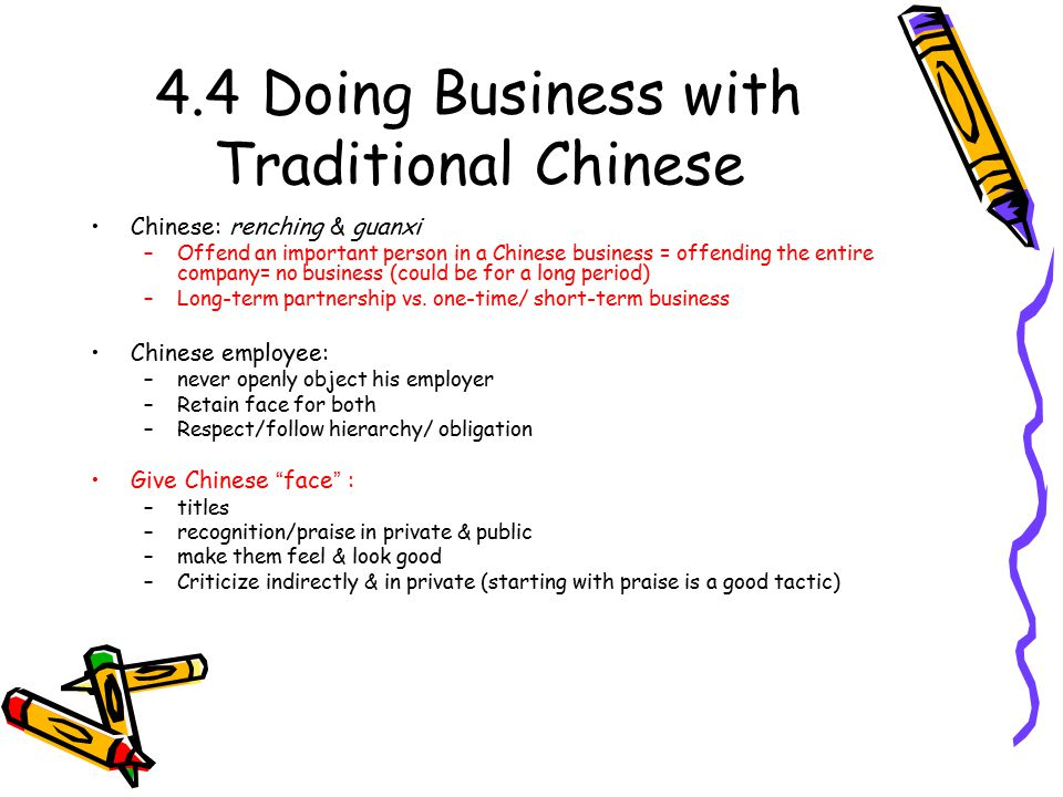 4.4Doing Business with Traditional Chinese Chinese: renching & guanxi –Offend an important person in a Chinese business = offending the entire company= no business (could be for a long period) –Long-term partnership vs.