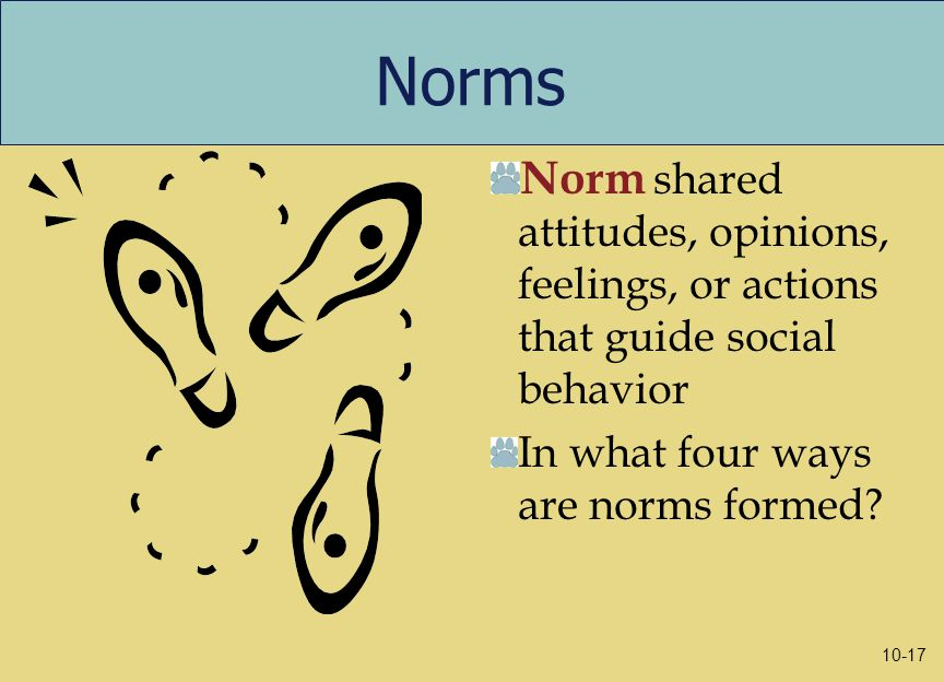 Norms Norm shared attitudes, opinions, feelings, or actions that guide social behavior In what four ways are norms formed.