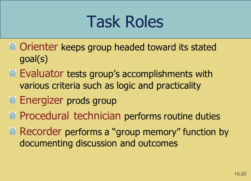 Task Roles Orienter keeps group headed toward its stated goal(s) Evaluator tests group's accomplishments with various criteria such as logic and practicality Energizer prods group Procedural technician performs routine duties Recorder performs a group memory function by documenting discussion and outcomes 10-20