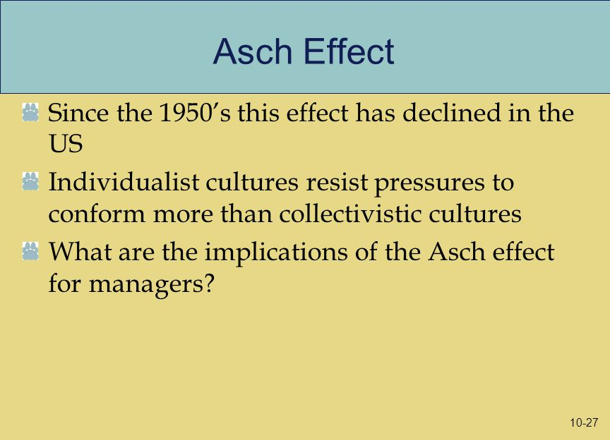 Asch Effect Since the 1950's this effect has declined in the US Individualist cultures resist pressures to conform more than collectivistic cultures What are the implications of the Asch effect for managers.