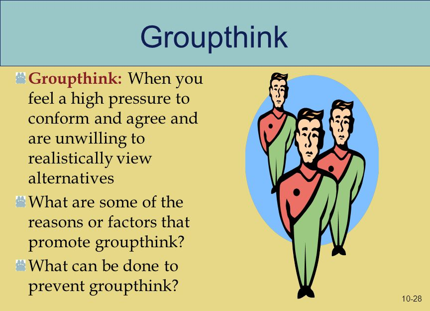 Groupthink Groupthink: When you feel a high pressure to conform and agree and are unwilling to realistically view alternatives What are some of the reasons or factors that promote groupthink.
