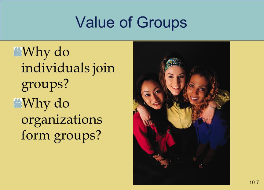 Value of Groups Why do individuals join groups Why do organizations form groups 10-7