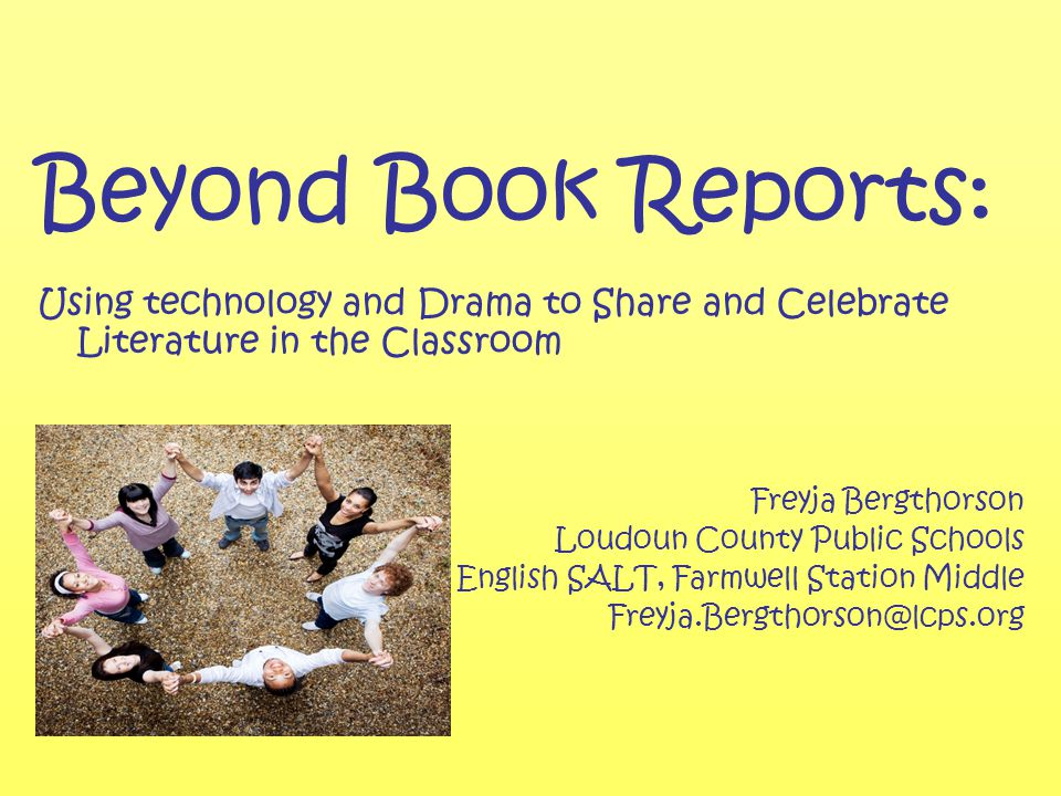 Beyond Book Reports: Using technology and Drama to Share and Celebrate Literature in the Classroom Freyja Bergthorson Loudoun County Public Schools English SALT, Farmwell Station Middle Freyja.Bergthorson@lcps.org