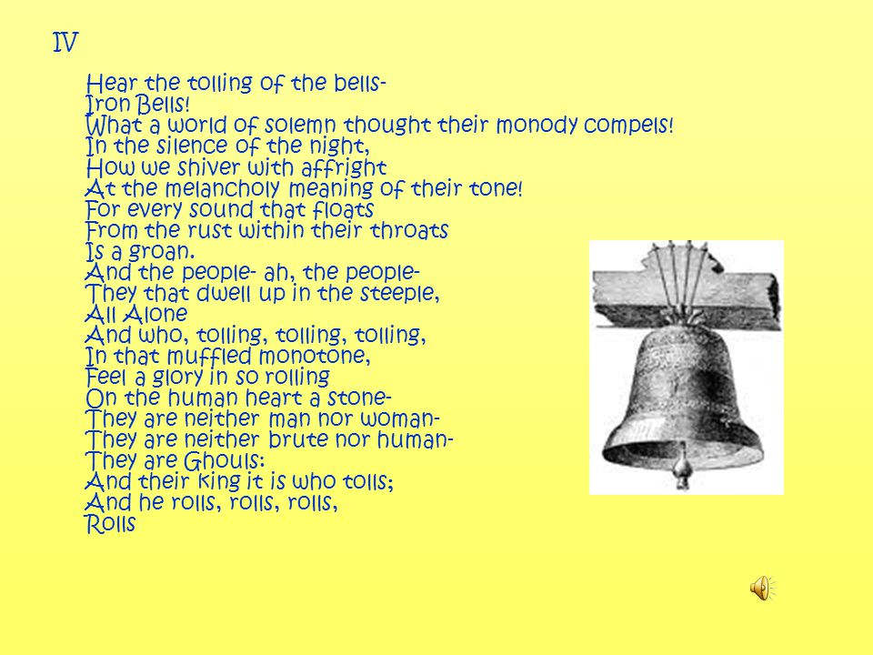 IV Hear the tolling of the bells- Iron Bells. What a world of solemn thought their monody compels.