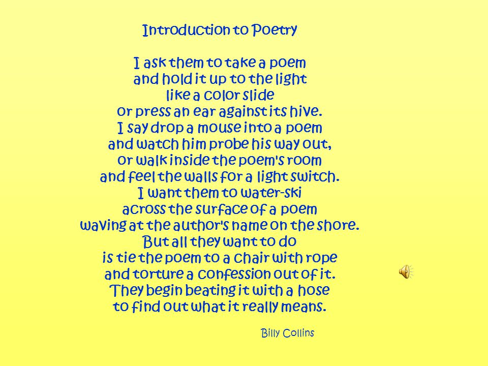 Introduction to Poetry I ask them to take a poem and hold it up to the light like a color slide or press an ear against its hive.