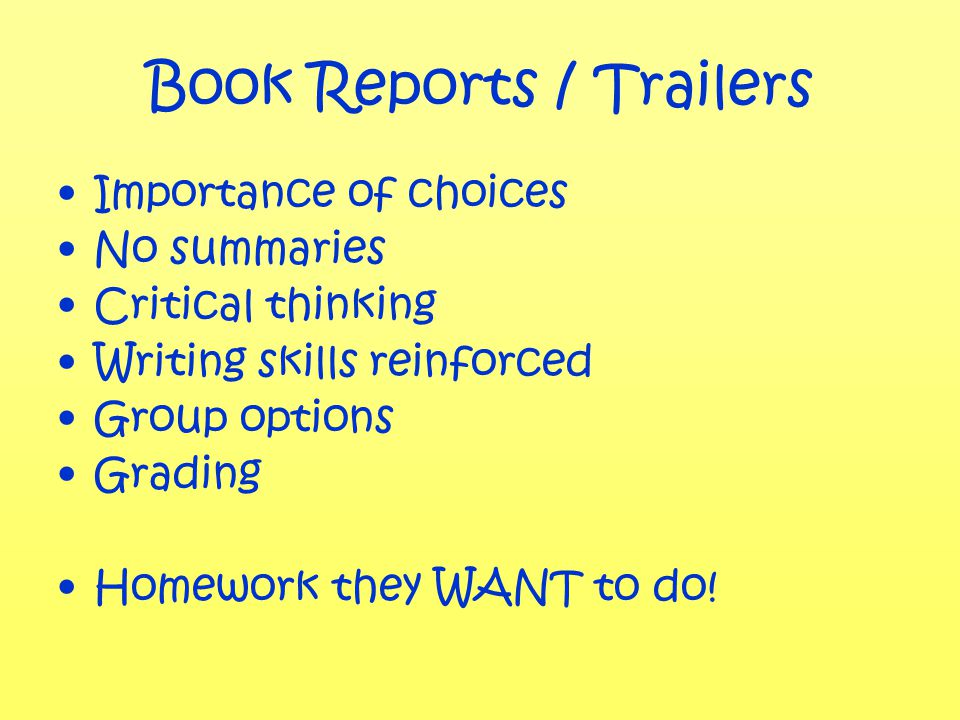 Book Reports / Trailers Importance of choices No summaries Critical thinking Writing skills reinforced Group options Grading Homework they WANT to do!